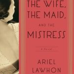 The Wife, the Maid, & the Mistress by Ariel Lawhon