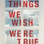 The Things We Wish Were True by Marybeth Mayhew Whalen | book review
